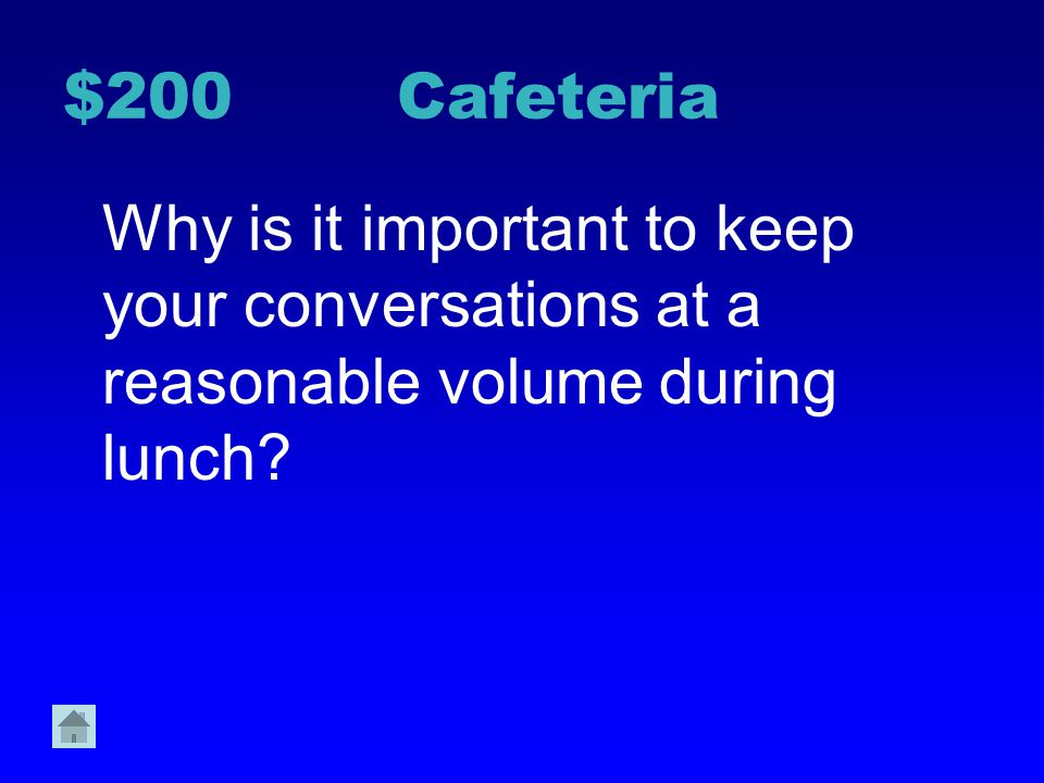 $200 Cafeteria Why is it important to keep your conversations at a reasonable volume during lunch
