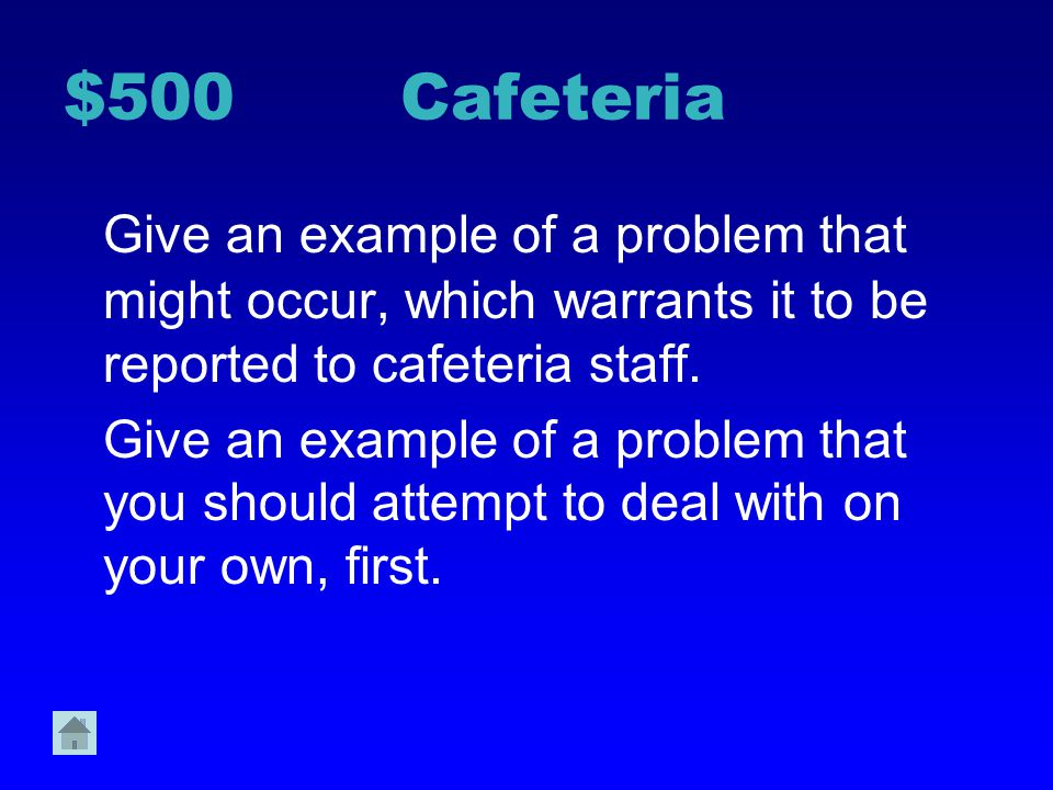 $500 Cafeteria Give an example of a problem that might occur, which warrants it to be reported to cafeteria staff.