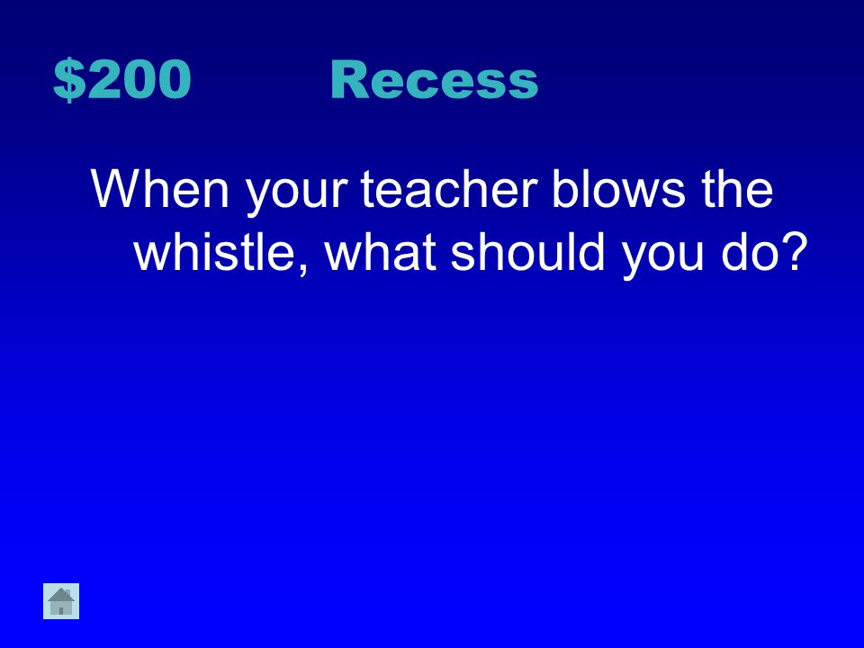When your teacher blows the whistle, what should you do
