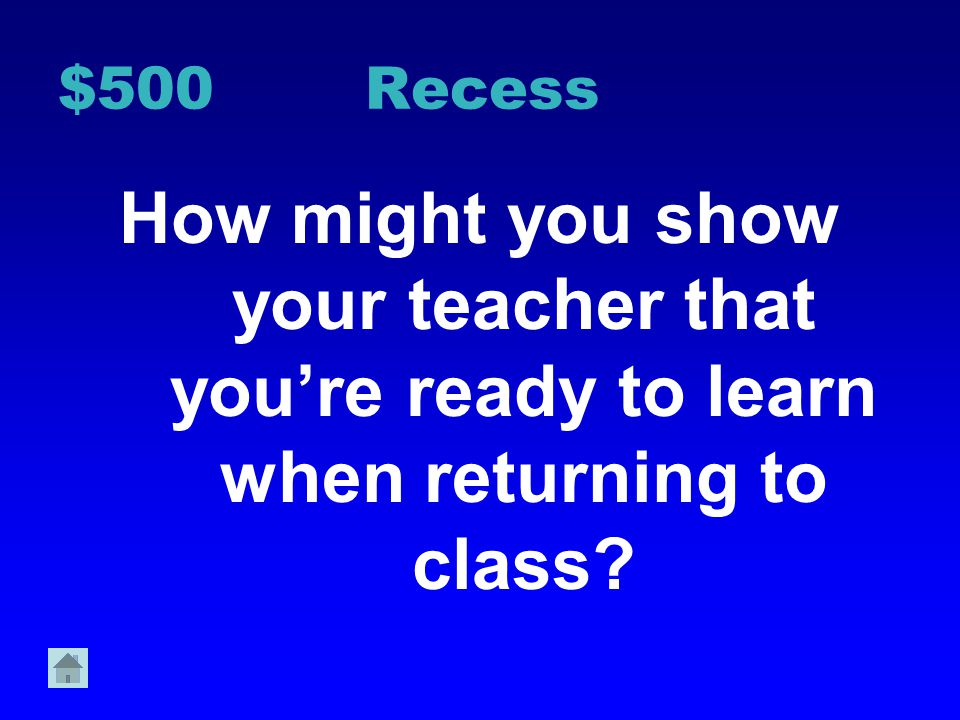 $500 Recess How might you show your teacher that you're ready to learn when returning to class