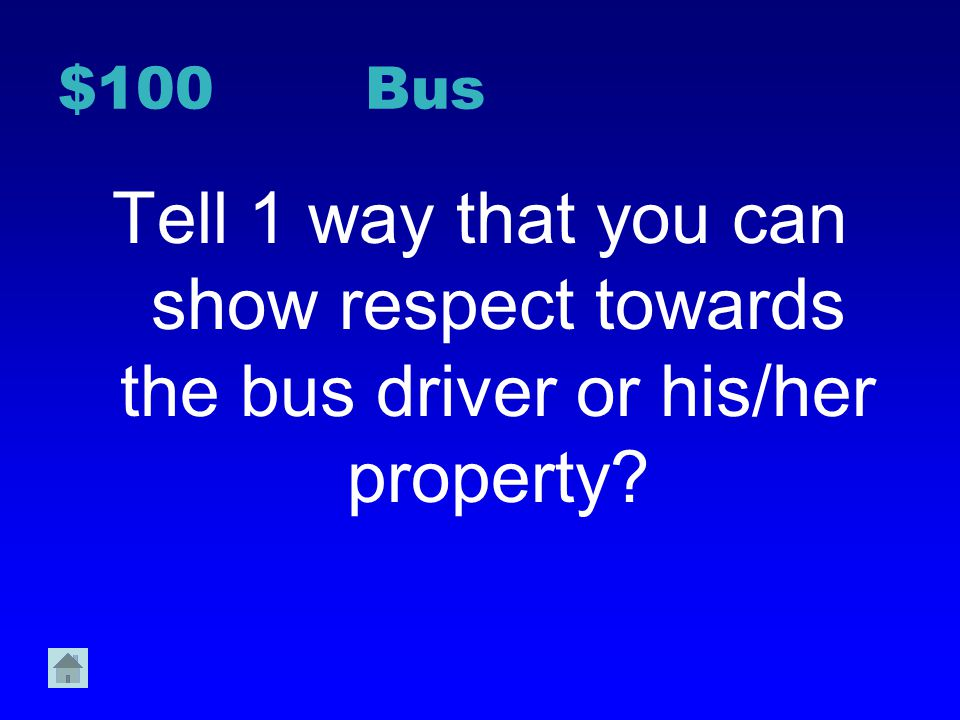 $100 Bus Tell 1 way that you can show respect towards the bus driver or his/her property