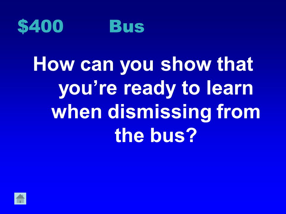 $400 Bus How can you show that you're ready to learn when dismissing from the bus
