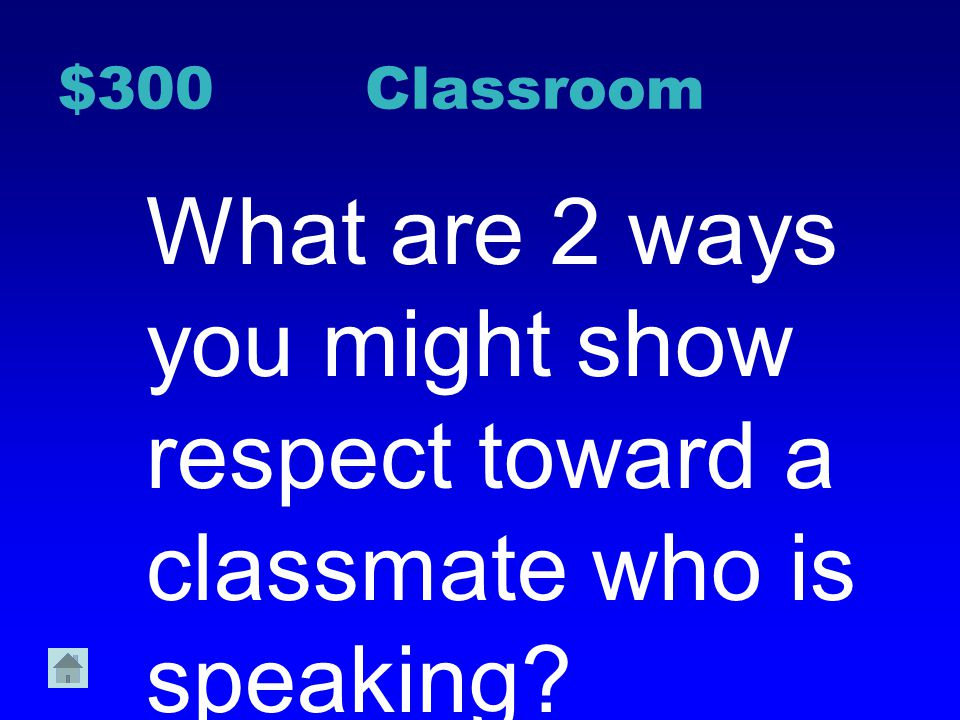 $300 Classroom What are 2 ways you might show respect toward a classmate who is speaking