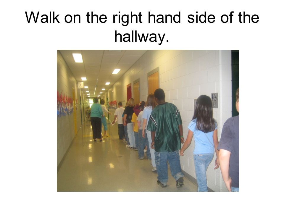 Walk on the right hand side of the hallway.
