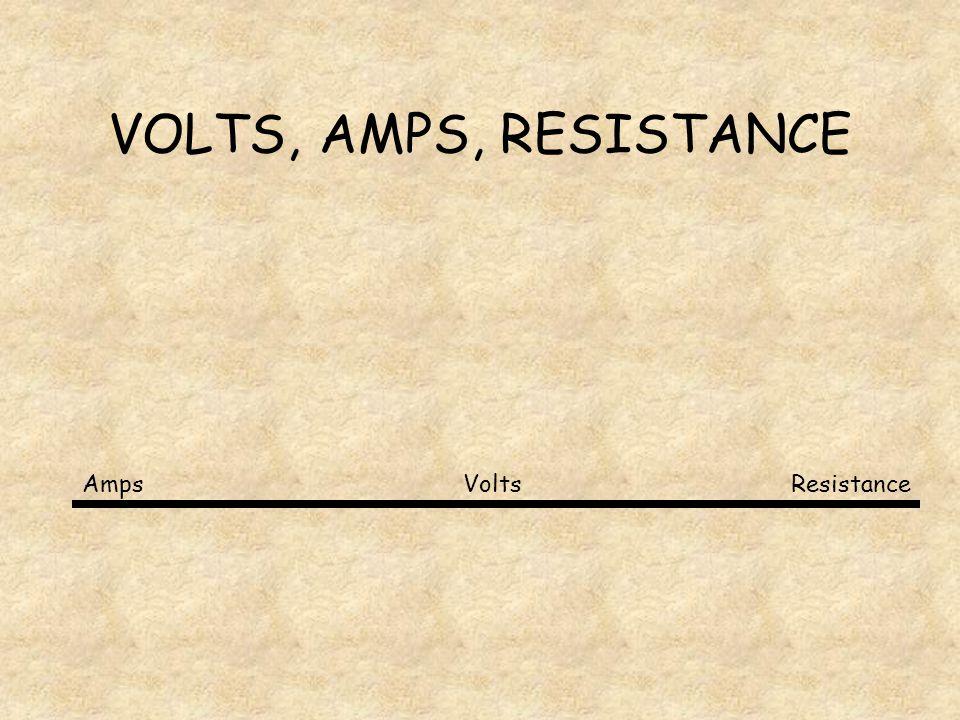 VOLTS, AMPS, RESISTANCE Volts Amps Resistance