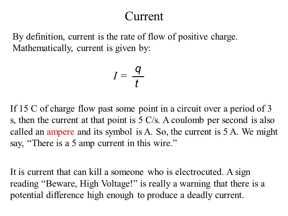 Current By definition, current is the rate of flow of positive charge. Mathematically, current is given by: