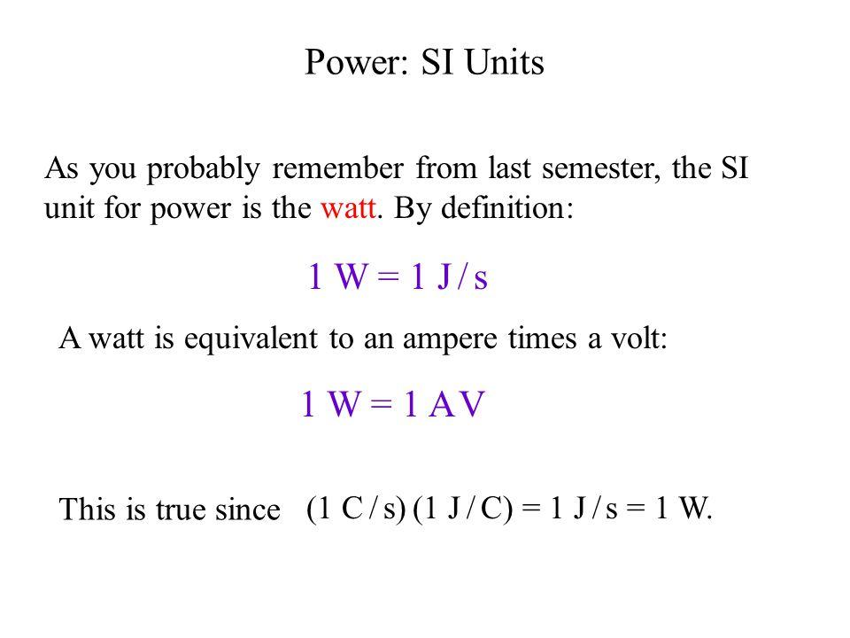 Power: SI Units 1 W = 1 J / s 1 W = 1 A V
