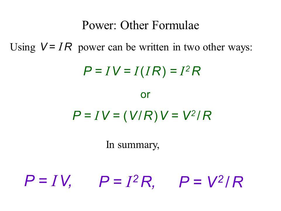 P = I V, P = I 2 R, P = V 2 / R Power: Other Formulae