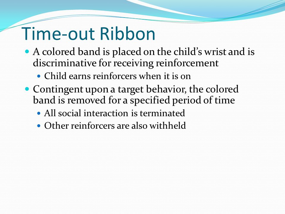 Time-out Ribbon A colored band is placed on the child's wrist and is discriminative for receiving reinforcement.