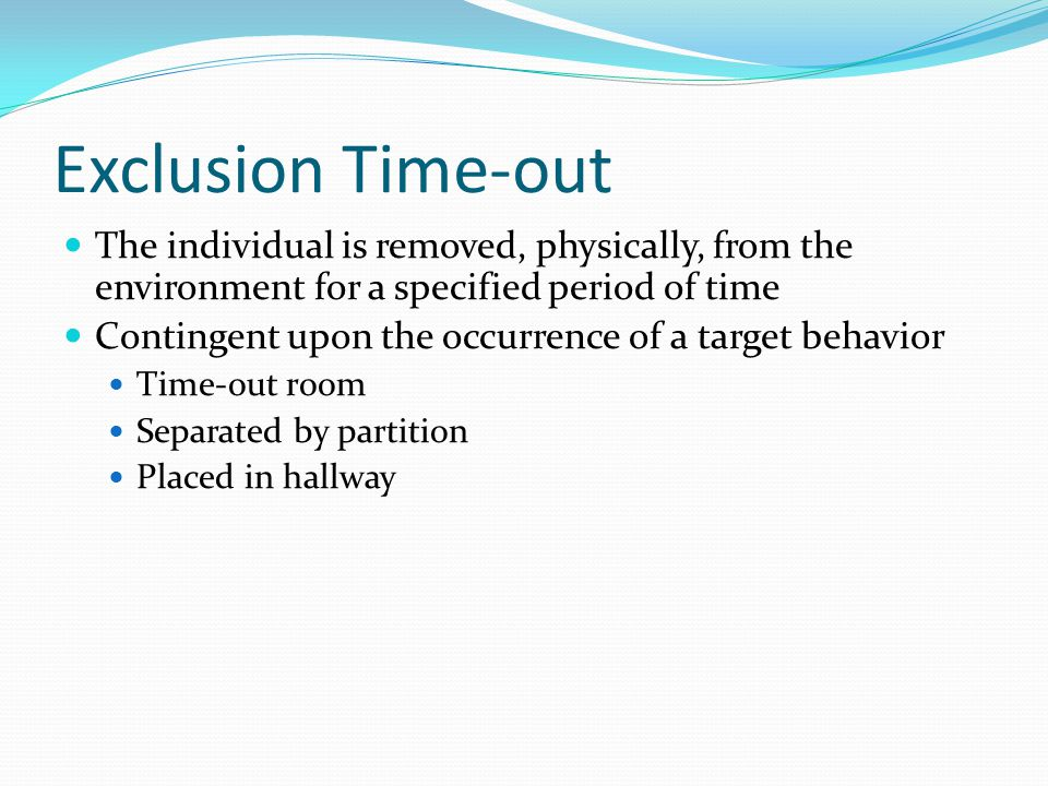 Exclusion Time-out The individual is removed, physically, from the environment for a specified period of time.