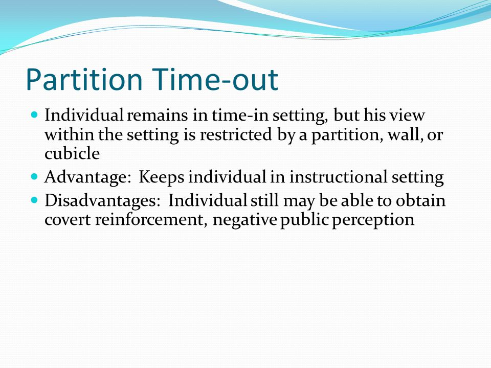 Partition Time-out Individual remains in time-in setting, but his view within the setting is restricted by a partition, wall, or cubicle.
