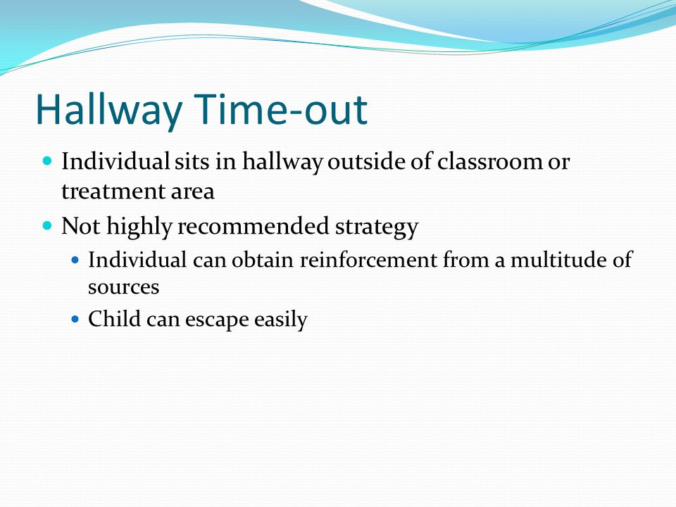 Hallway Time-out Individual sits in hallway outside of classroom or treatment area. Not highly recommended strategy.