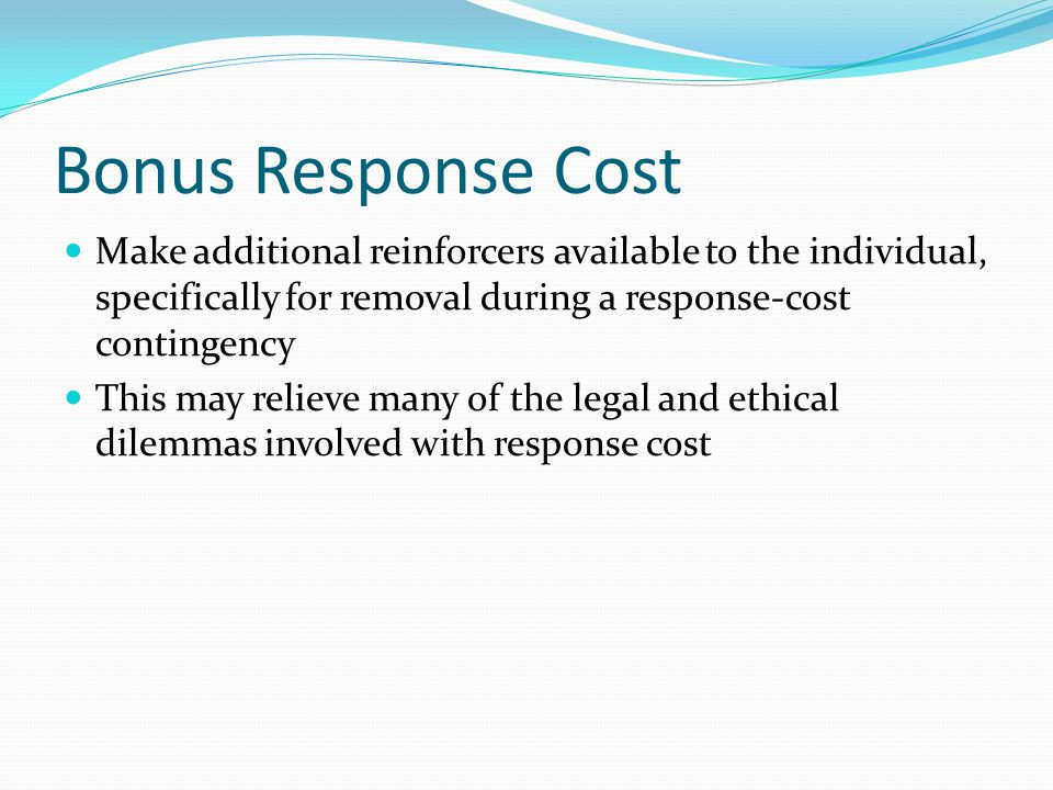 Bonus Response Cost Make additional reinforcers available to the individual, specifically for removal during a response-cost contingency.