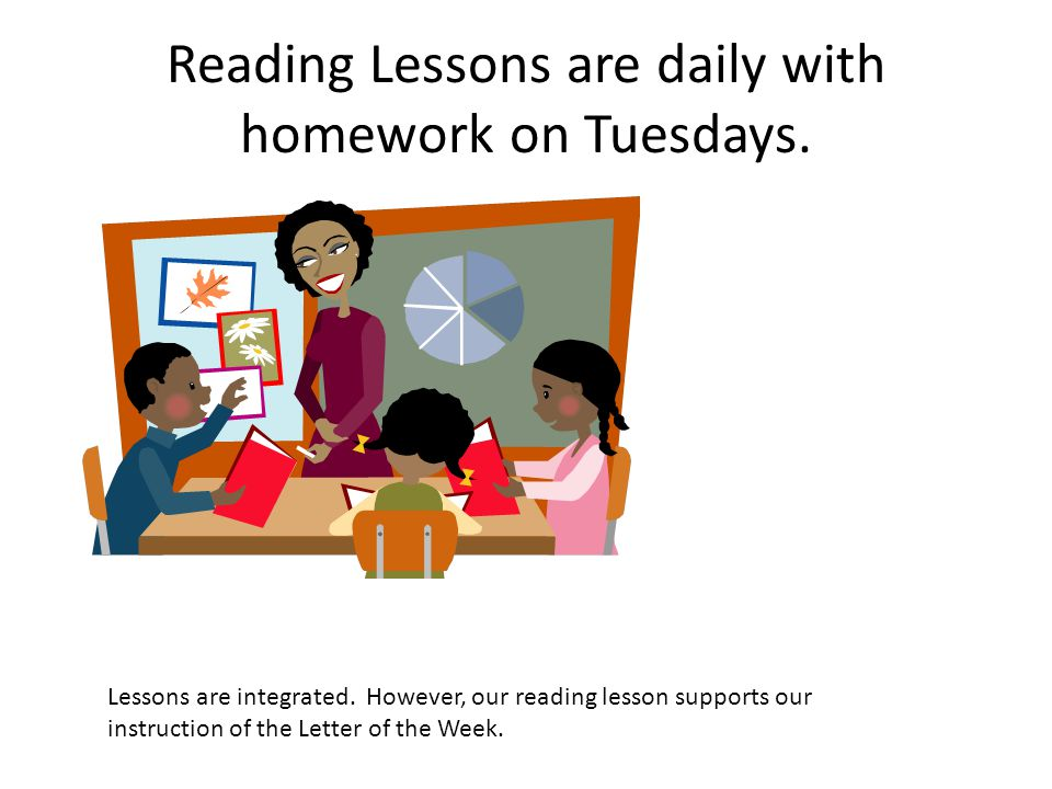 Reading Lessons are daily with homework on Tuesdays.
