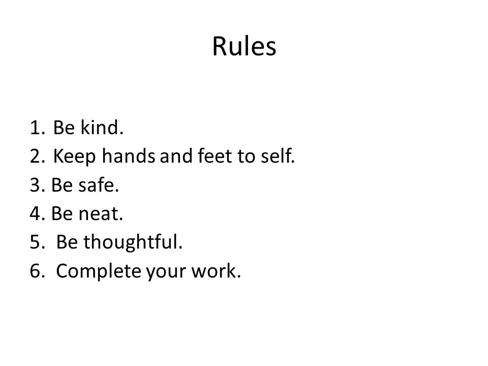 Rules Be kind. Keep hands and feet to self. 3. Be safe. 4. Be neat.