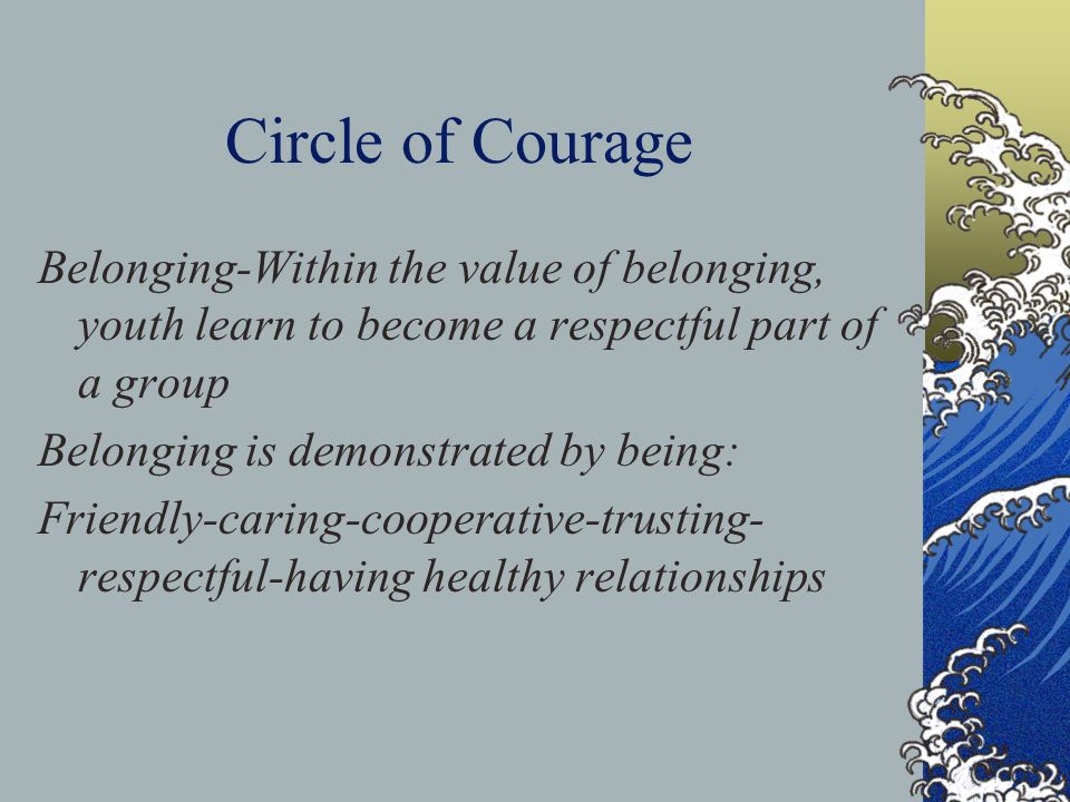 Circle of Courage Belonging-Within the value of belonging, youth learn to become a respectful part of a group.