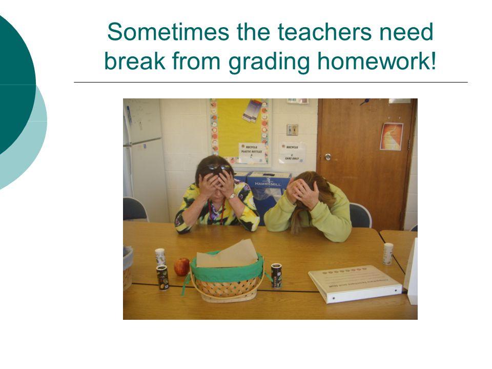 Sometimes the teachers need break from grading homework!