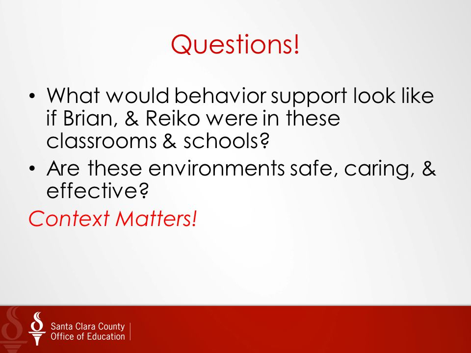 Questions! What would behavior support look like if Brian, & Reiko were in these classrooms & schools