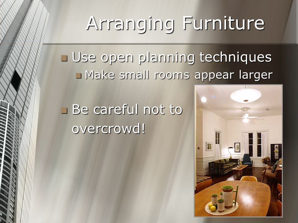 Arranging Furniture Use open planning techniques Be careful not to