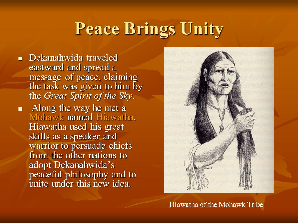 Peace Brings Unity Dekanahwida traveled eastward and spread a message of peace, claiming the task was given to him by the Great Spirit of the Sky.