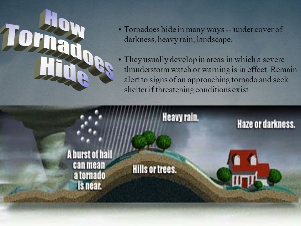 How Tornadoes. Hide. Tornadoes hide in many ways -- under cover of darkness, heavy rain, landscape.