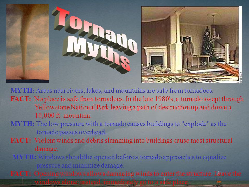 Tornado Myths. MYTH: Areas near rivers, lakes, and mountains are safe from tornadoes.