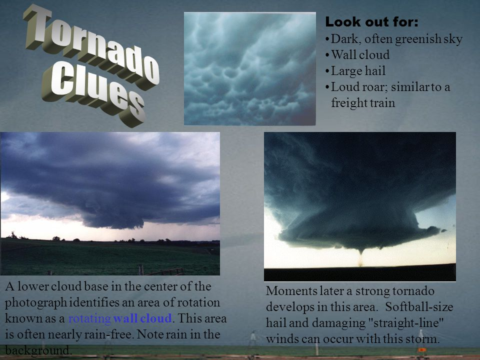 Tornado Clues Look out for: Dark, often greenish sky Wall cloud