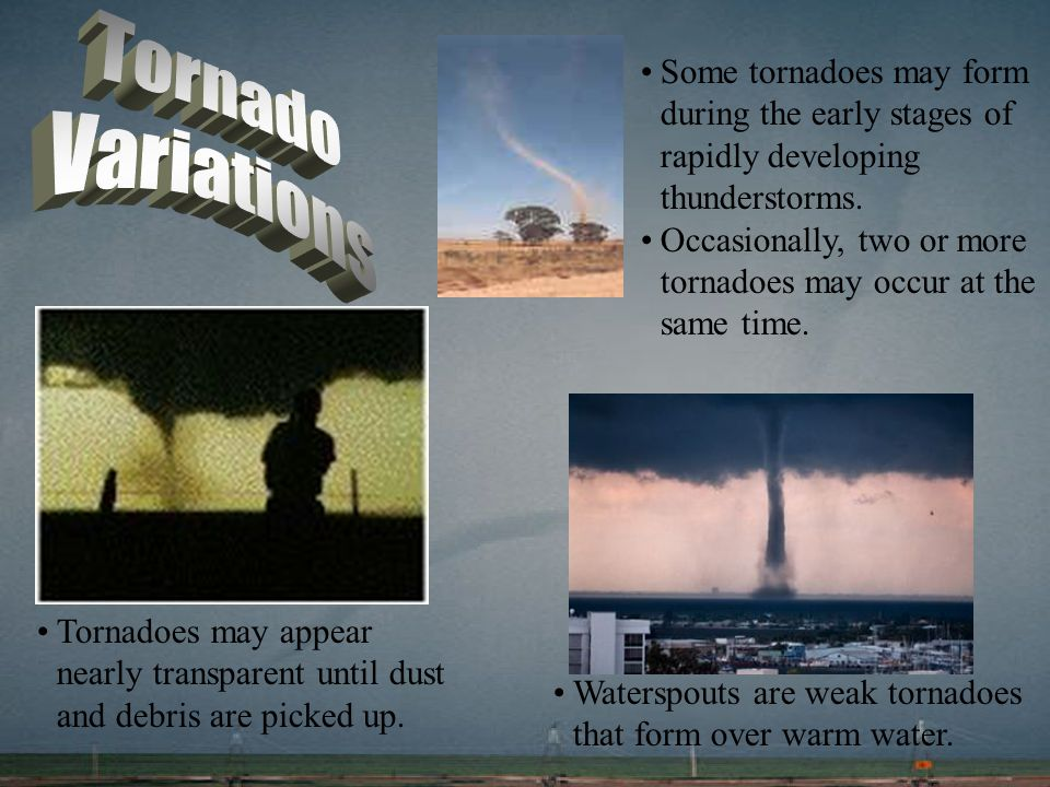 Tornado Variations. Some tornadoes may form during the early stages of rapidly developing thunderstorms.