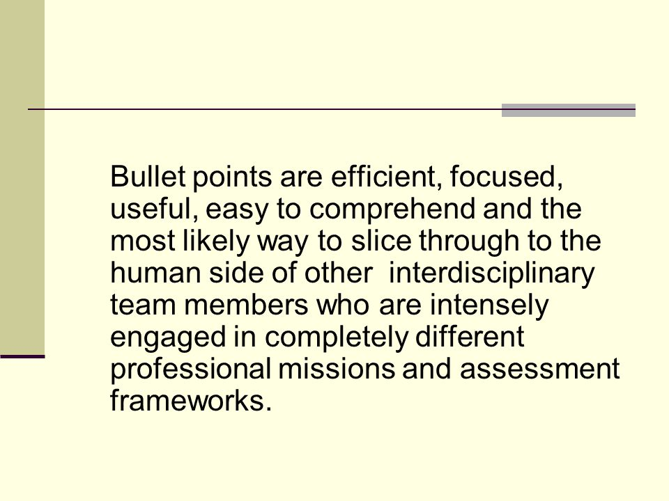 Bullet points are efficient, focused, useful, easy to comprehend and the most likely way to slice through to the human side of other interdisciplinary team members who are intensely engaged in completely different professional missions and assessment frameworks.