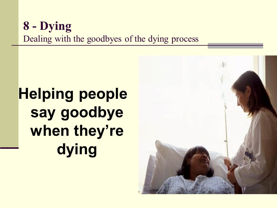 8 - Dying Dealing with the goodbyes of the dying process