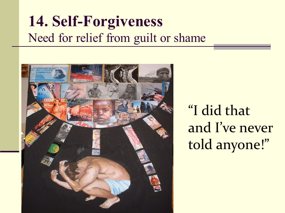 14. Self-Forgiveness Need for relief from guilt or shame