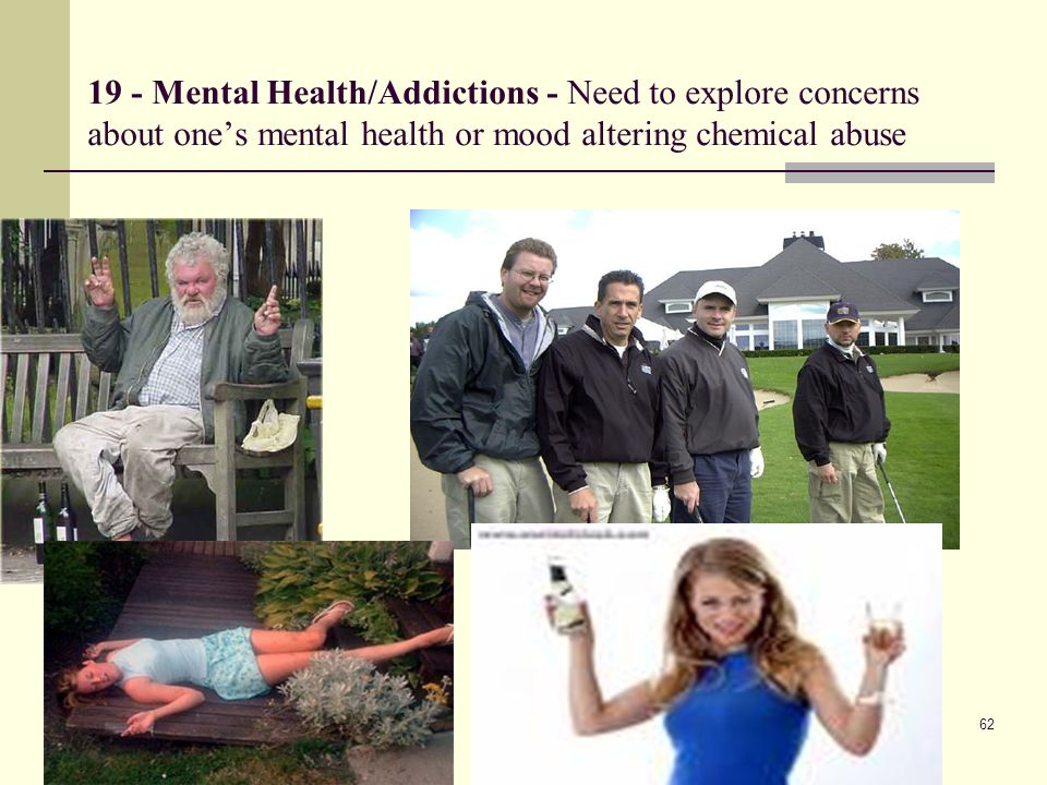 19 - Mental Health/Addictions - Need to explore concerns about one's mental health or mood altering chemical abuse