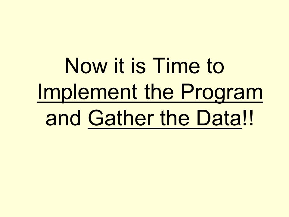 Now it is Time to Implement the Program and Gather the Data!!