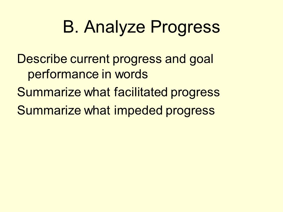 B. Analyze Progress Describe current progress and goal performance in words. Summarize what facilitated progress.