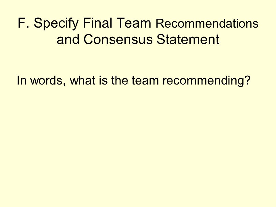 F. Specify Final Team Recommendations and Consensus Statement