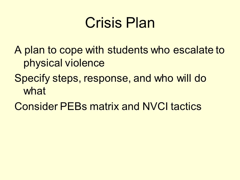 Crisis Plan A plan to cope with students who escalate to physical violence. Specify steps, response, and who will do what.