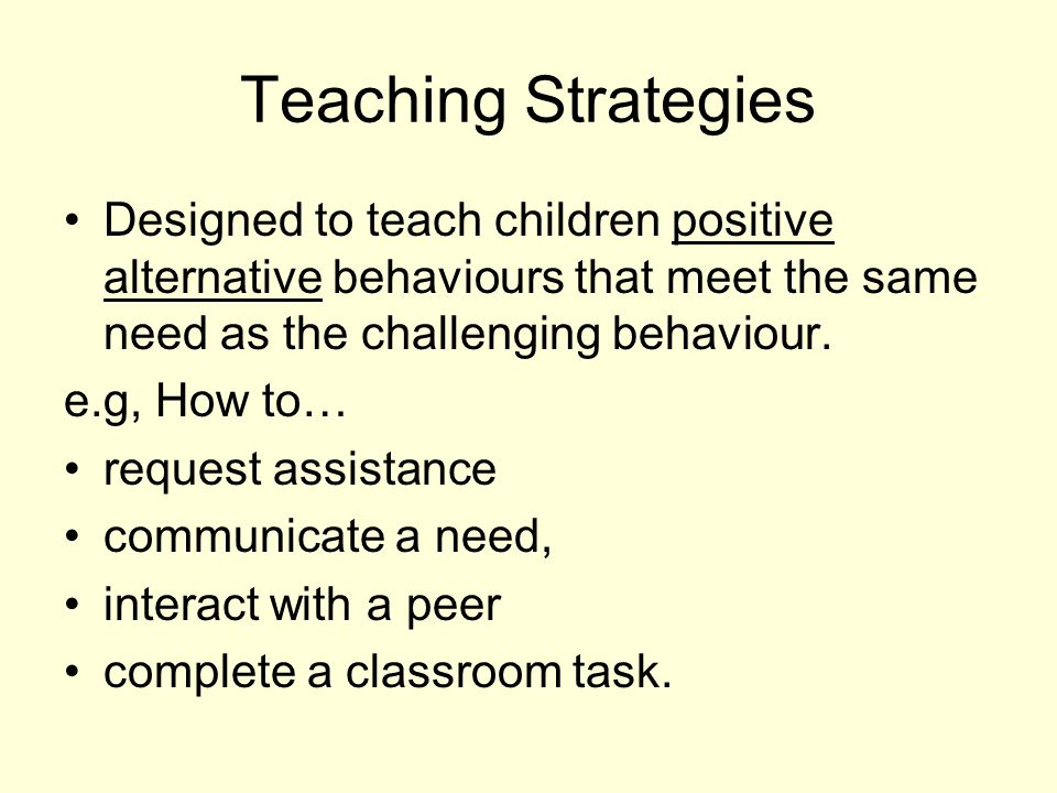 Teaching Strategies Designed to teach children positive alternative behaviours that meet the same need as the challenging behaviour.