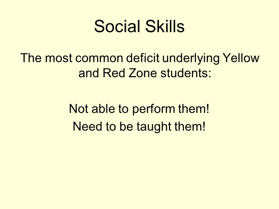 Social Skills The most common deficit underlying Yellow and Red Zone students: Not able to perform them!