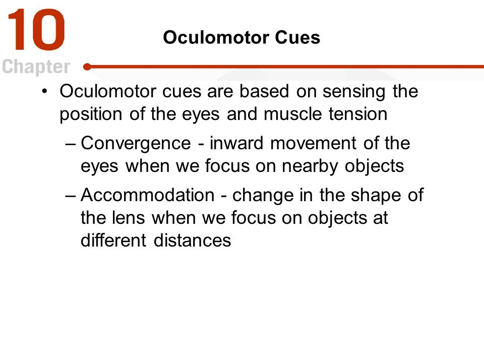 Oculomotor Cues Oculomotor cues are based on sensing the position of the eyes and muscle tension.