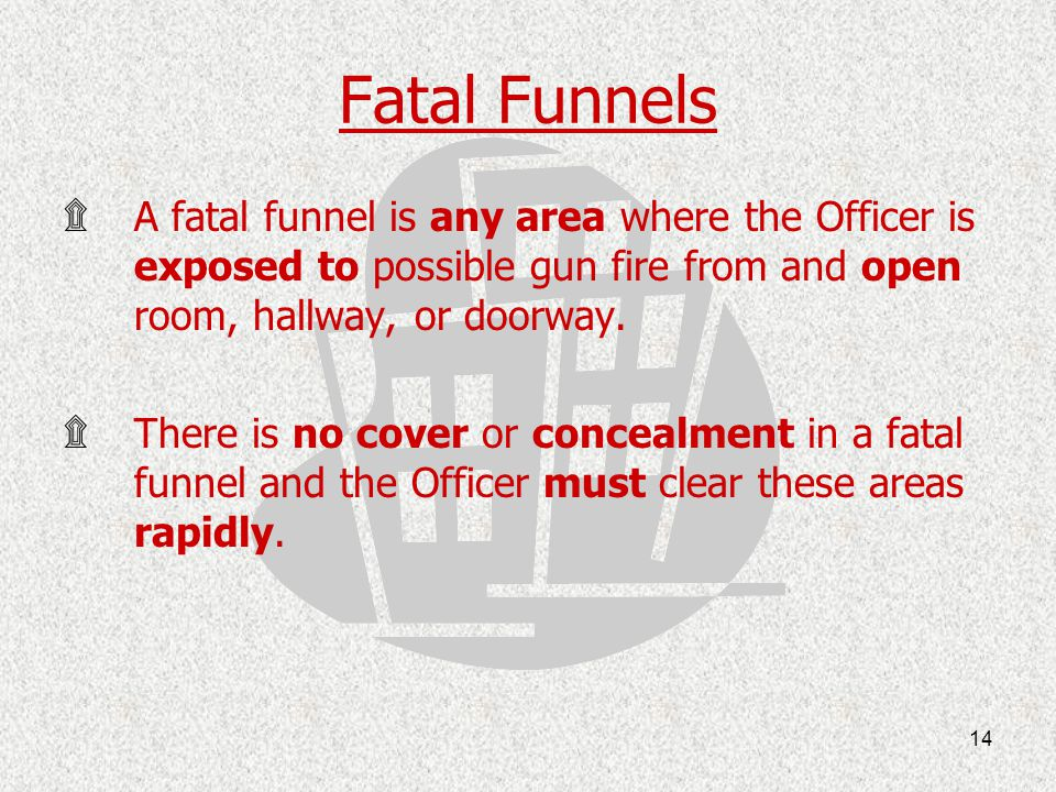 Fatal Funnels A fatal funnel is any area where the Officer is exposed to possible gun fire from and open room, hallway, or doorway.
