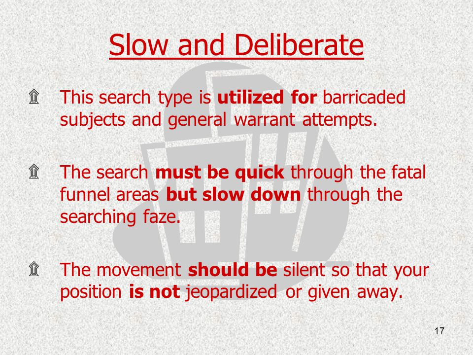 Slow and Deliberate This search type is utilized for barricaded subjects and general warrant attempts.