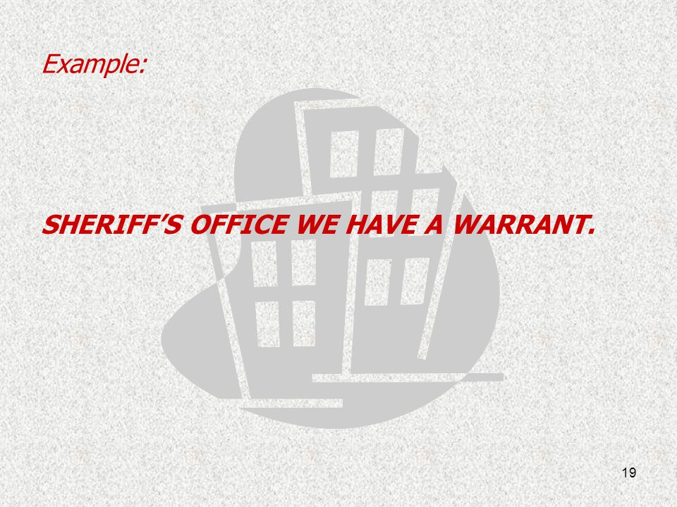 Example: SHERIFF'S OFFICE WE HAVE A WARRANT.