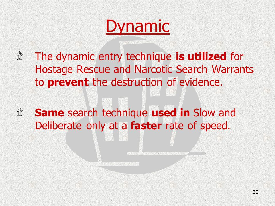 Dynamic The dynamic entry technique is utilized for Hostage Rescue and Narcotic Search Warrants to prevent the destruction of evidence.