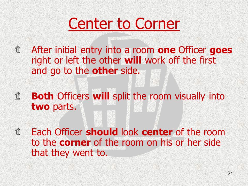 Center to Corner After initial entry into a room one Officer goes right or left the other will work off the first and go to the other side.