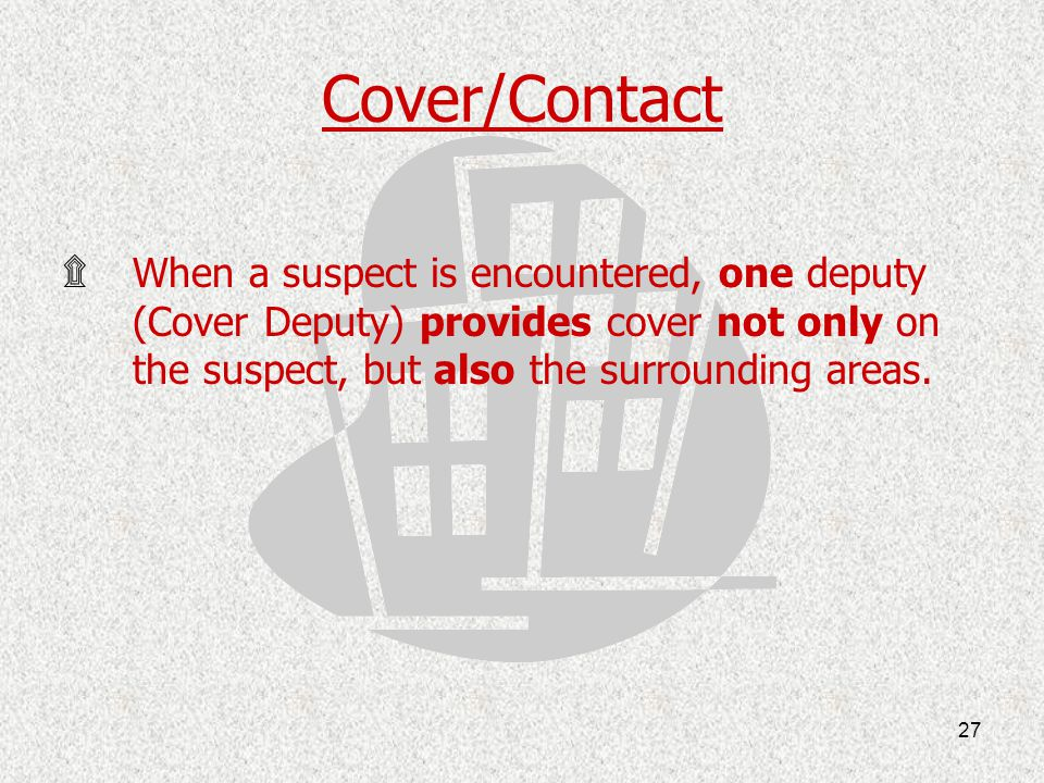Cover/Contact When a suspect is encountered, one deputy (Cover Deputy) provides cover not only on the suspect, but also the surrounding areas.