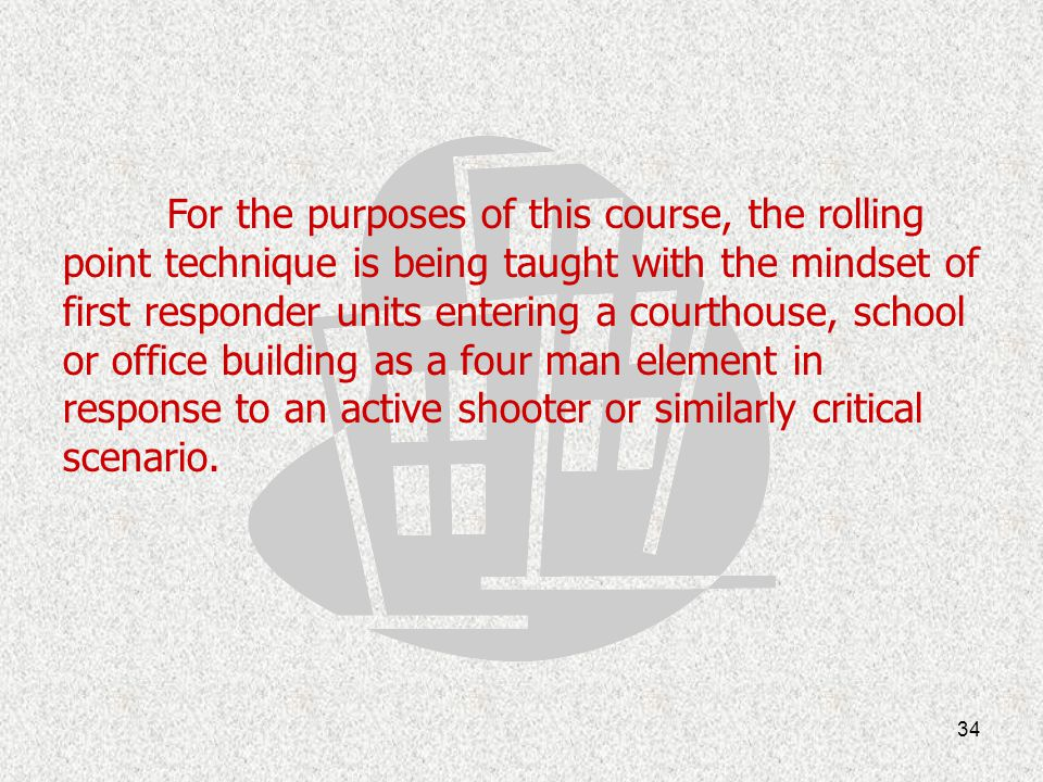 For the purposes of this course, the rolling point technique is being taught with the mindset of first responder units entering a courthouse, school or office building as a four man element in response to an active shooter or similarly critical scenario.