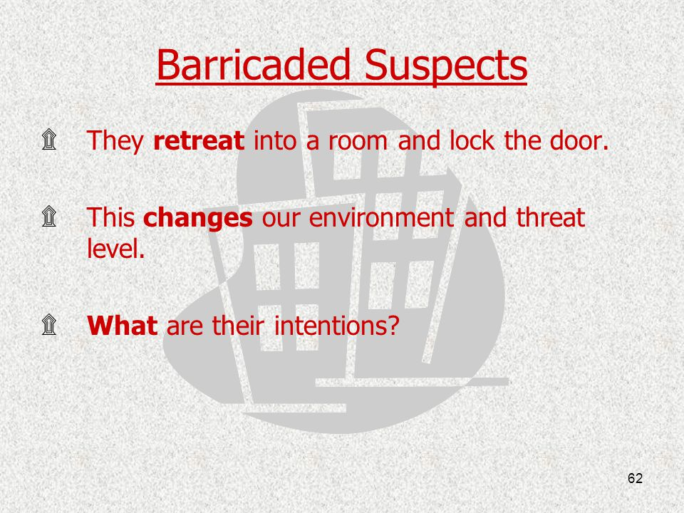 Barricaded Suspects They retreat into a room and lock the door.