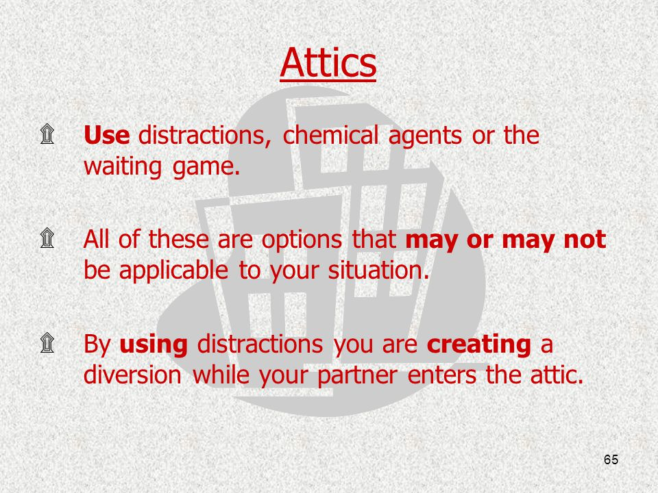 Attics Use distractions, chemical agents or the waiting game.