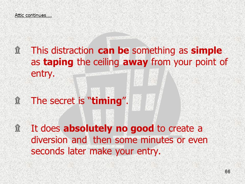 Attic continues…. This distraction can be something as simple as taping the ceiling away from your point of entry.