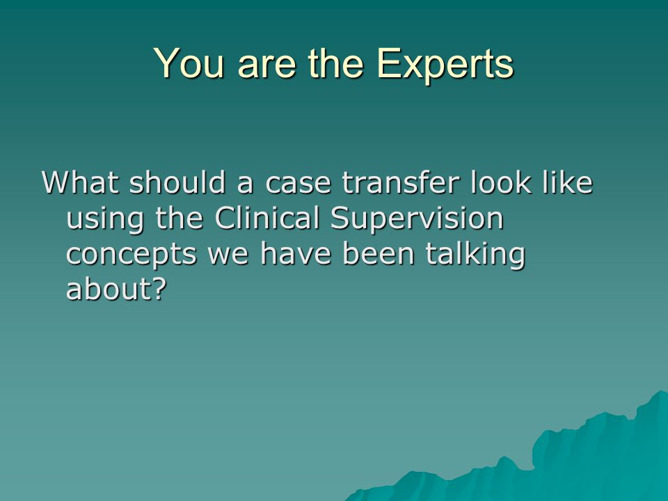 You are the Experts What should a case transfer look like using the Clinical Supervision concepts we have been talking about